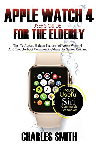 Apple Watch 4 User's Guide For The Elderly: Tips to Access Hidden Features of the Apple Watch 4 and Troubleshooting Common Problems for Senior Citizens