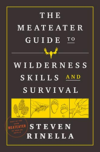The MeatEater Guide to Wilderness Skills and Survival: Essential Wilderness and Survival Skills for Hunters, Anglers, Hikers, and Anyone Spending Time in the Wild