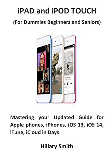 iPAD and iPOD TOUCH (For Dummies Beginners and Seniors): Mastering your Updated Guide for Apple phones, iPhones, iOS 13, iOS 14, iTune, iCloud in Days (English Edition)
