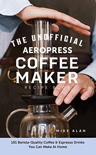 The Unofficial Aeropress Coffee Maker Recipe Book: 101 Barista-Quality Coffee & Espresso Drinks You Can Make At Home! (English Edition)