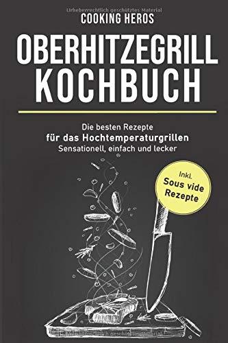 Oberhitzegrill Kochbuch: Die besten Rezepte für das Hochtemperaturgrillen– Sensationell, einfach und lecker – inkl. Sous vide Rezepte (Oberhitzegrill Rezepte, Band 1)