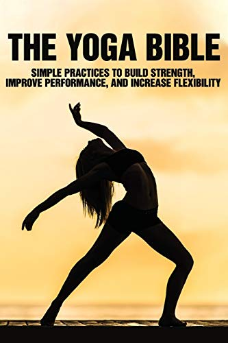 The Yoga Bible: Simple Practices To Build Strength, Improve Performance, And Increase Flexibility: Yoga Anatomy Guide
