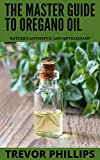 The Master Guide To Oregano Oil: Nature's Antiseptic and Antioxidant (English Edition)