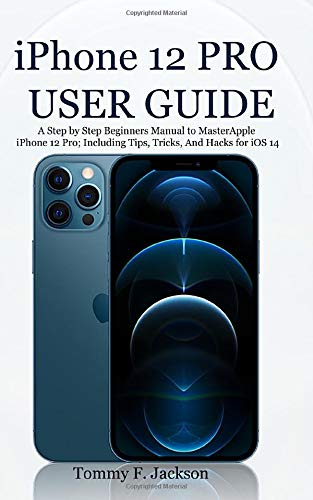iPhone 12 PRO USER GUIDE: A Step by Step Beginners Manual to Master Apple iPhone 12 Pro; Including T