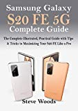Samsung Galaxy S20 FE 5G Complete Guide: The Complete Illustrated, Practical Guide with Tips & Tricks to Maximizing your S20 FE like a Pro