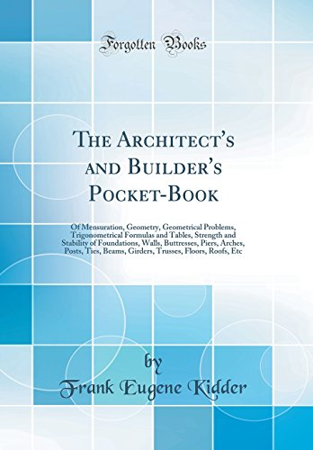 The Architect's and Builder's Pocket-Book: Of Mensuration, Geometry, Geometrical Problems, Trigonometrical Formulas and Tables, Strength and Stability ... Beams, Girders, Trusses, Floors, Roofs, E