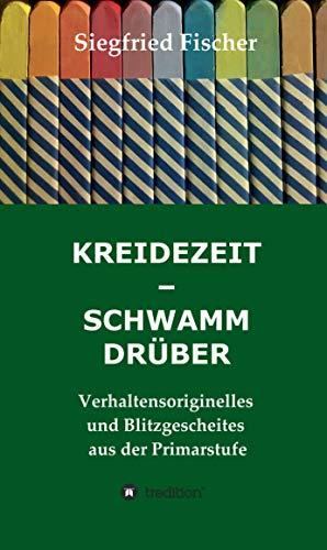 KREIDEZEIT - SCHWAMM DRÜBER: Verhaltensoriginelles und Blitzgescheites aus der Primarstufe (German Edition)