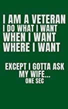 I am a veteran , I do what I want, when I want, where I want, except I gotta ask my wife... one second. Funny quotes. A journal for veteran, husband who protects his country and cares about his family and respect his wife: 5*8 inch 120 page