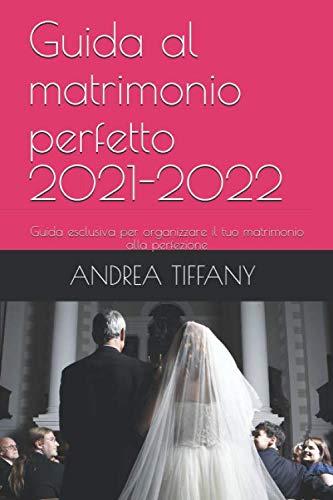 Guida al matrimonio perfetto 2021-2022: Guida esclusiva per organizzare il tuo matrimonio alla perfezione