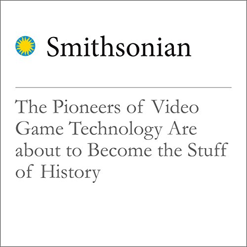 The Pioneers of Video Game Technology Are about to Become the Stuff of History audiobook cover art