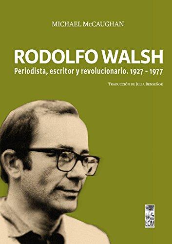 Rodolfo Walsh. Periodista, escritor y revolucionario: 1927-1977