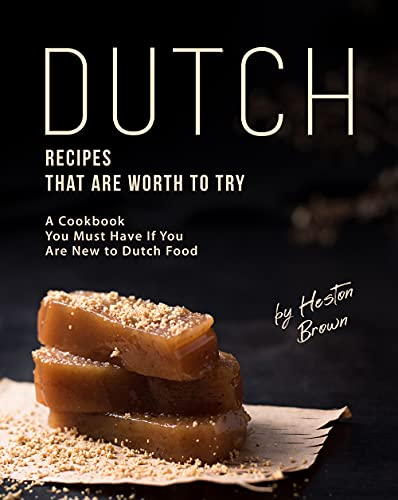 Dutch Recipes That Are Worth to Try: A Cookbook You Must Have If You Are New to Dutch Food (English Edition)