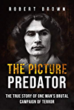 The Picture Predator: The True Story of One Mans Brutal Campaign of Terror