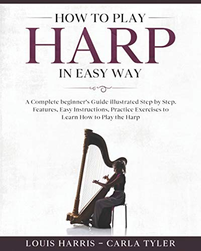 How to Play Harp in Easy Way: Learn How to Play Harp in Easy Way by this Complete beginner's guide Step by Step illustrated!Harp Basics, Features, Easy Instructions, Practice Exercises