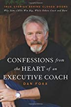 Confessions from the Heart of an Executive Coach: True Stories Behind Closed Doors: Why Some CEOs Win Big, While Others Crash and Burn