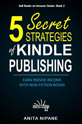 5 Secret Strategies of Kindle Publishing: Earn Passive Income with Non-fiction Books (Sell Books on Amazon Book 1) by [Anita Nipane]