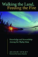 Walking the Land, Feeding the Fire: Knowledge and Stewardship Among the Tlicho Dene (First Peoples: New Directions in Indigenous Studies)