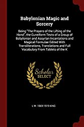 Babylonian Magic and Sorcery: Being The Prayers of the Lifting of the Hand, the Cuneiform Texts of a Group of Babylonian and Assyrian Incantations ... and Full Vocabulary From Tablets of the K