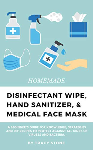 HOMEMADE DISINFECTANT WIPE, HAND SANITIZER AND MEDICAL FACE MASK: A Beginner's Guide For Knowledge,Strategies And DIY Recipes To Protect Against All kinds Of Viruses And Bacteria
