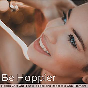 Be Happier – Happy Chill Out Music to Face and React to a Dull Moment