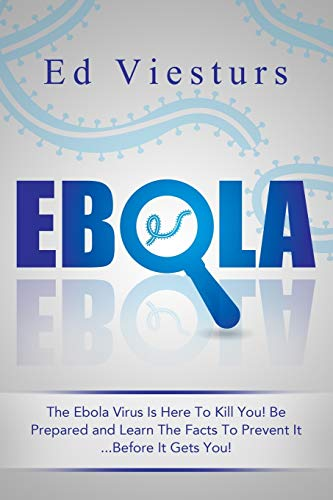 Ebola: The Ebola Virus Is Here To Kill You! Be Prepared and Learn The Facts To Prevent It...Before It Gets You!