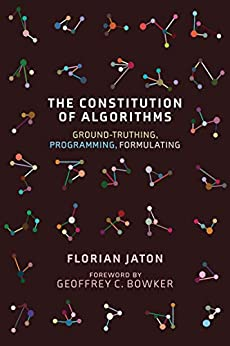 The Constitution of Algorithms: Ground-Truthing, Programming, Formulating (Inside Technology) by [Florian Jaton, Geoffrey C. Bowker]