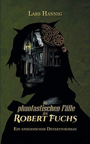 Die phantastischen Fälle des Robert Fuchs: Ein episodischer Detektivroman (Ermittler Robert Fuchs)