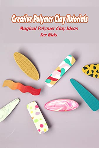 Creative Polymer Clay Tutorials: Magical Polymer Clay Ideas for Kids: Flower Clay (English Edition)