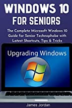 WINDOWS 10 FOR SENIORS 2020/2021: The Complete Microsoft Windows 10 Guide for Senior Technophobe with Latest Shortcuts, Ti...