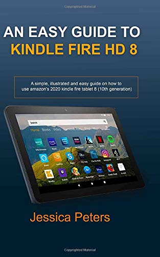 An Easy Guide to Kindle Fire HD 8: A Simple, illustrated and Easy Guide on How to Use Amazon's 2020 Kindle Fire Tablet 8 (10th Generation)