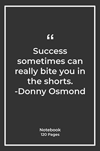 Success sometimes can really bite you in the shorts. -Donny Osmond: Notebook Gift with success Quotes| Notebook Gift |Notebook For Him or Her | 120 Pages 6''x 9''