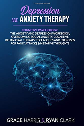 Depression and Anxiety therapy: Cognitive Psychology: The Anxiety and Depression Workbook, overcoming Social Anxiety, Cognitive Behavioral Therapy ... Attacks & negative thoughts. (3 Books in 1)