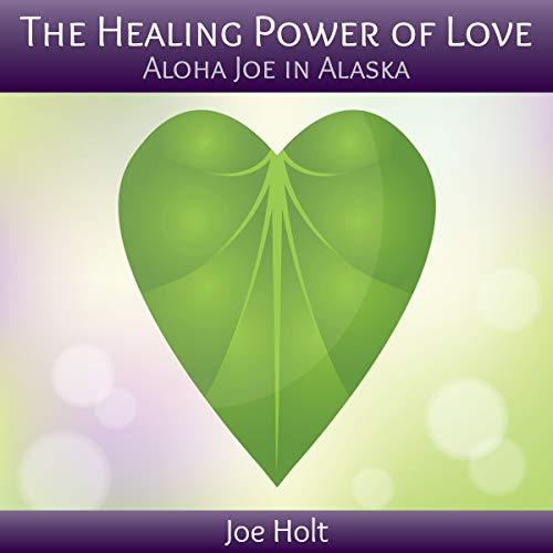 The Healing Power of Love: Aloha Joe in Alaska audiobook cover art