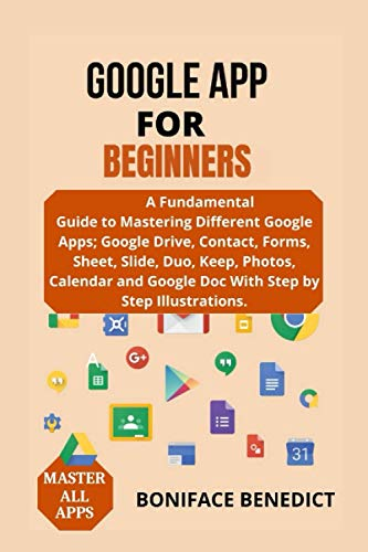GOOGLE APP FOR BEGINNER'S: A Fundamental Guide To Mastering Different Google Apps; Google Drive, Contact, Forms, Sheet, Slide, Duo, Photos, Calendar and Google Doc With Step by Step Illustrations
