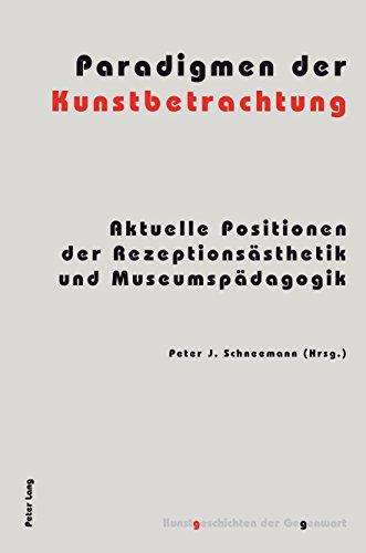 Paradigmen der Kunstbetrachtung: Aktuelle Positionen der Rezeptionsästhetik und Museumspädagogik (Kunstgeschichten der Gegenwart 12)