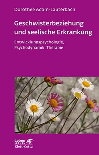 Geschwisterbeziehung und seelische Erkrankung: Entwicklungspsychologie, Psychodynamik, Therapie (Leben Lernen 264)