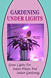 Gardening Under Lights: Grow Lights For Indoor Plants And Indoor Gardening: How Grow Lights Improve Your Gardening Experience (English Edition)