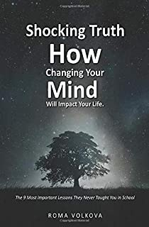 Shocking Truth. How Changing Your Mind Will Impact Your Life. The 9 Most Important Lessons They Never Taught You in School.