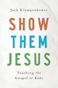 Show Them Jesus: Teaching the Gospel to Kids by [Jack Klumpenhower]