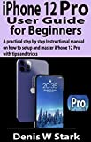 iPhone 12 Pro User Guide for Beginners : A practical step by step Instructional manual on how to set up and master iPhone 12 Pro with tips and tricks (English Edition)