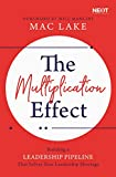 The Multiplication Effect: Building a Leadership Pipeline that Solves Your Leadership Shortage