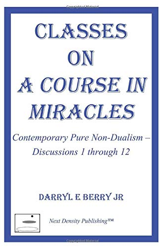 Classes on A Course in Miracles: Contemporary Pure Non-Dualism - Discussions 1 through 12 (Classes on A Course in Miracles Series)