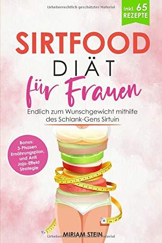 Sirtfood Diät für Frauen: Endlich zum Wunschgewicht mithilfe des Schlank-Gens Sirtuin - inklusive 65 leckeren Rezepten, 3-Phasen Ernährungsplan zum Nachmachen und Anti Jojo-Effekt Strategie -