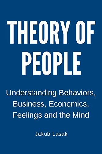 Theory of People: Understanding Behaviors, Business, Economics, Feelings, and the Mind (Understanding the World)