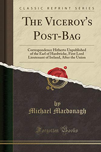 The Viceroy's Post-Bag: Correspondence Hitherto Unpublished of the Earl of Hardwicke, First Lord Lieutenant of Ireland, After the Union (Classic Reprint)