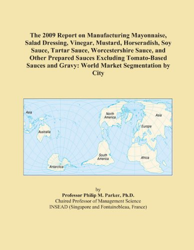 The 2009 Report on Manufacturing Mayonnaise, Salad Dressing, Vinegar, Mustard, Horseradish, Soy Sauce, Tartar Sauce, Worcestershire Sauce, and Other ... and Gravy: World Market Segmentation by City