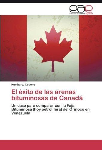 El ??xito de las arenas bituminosas de Canad??: Un caso para comparar con la Faja Bituminosa (hoy petrol??fera) del Orinoco en Venezuela by Humberto Cedeno (2015-04-07)