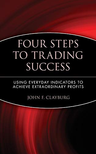 Four Steps to Trading Success: Using Everyday Indicators to Achieve Extraordinary Profits (Wiley Trading Series)