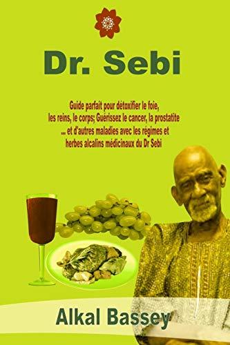 डॉ. सेबी: यकृत, मूत्रपिंड, शरीर डीटॉक्सिफाय करण्यासाठी योग्य मार्गदर्शक; डॉ. सेबीच्या औषधी अल्कधर्मीय आहार आणि औषधी वनस्पतींसह कर्करोग, प्रोस्टाटायटीस ... आणि इतर रोग बरे करा