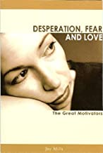 Desperation, Fear and Love: The Great Motivators (New Revised Edition)